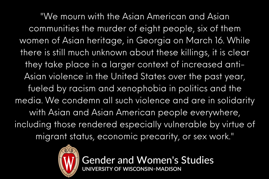 """""""We mourn with the Asian American and Asian communities the murder of eight people, six of them women of Asian heritage, in Georgia on March 16. While there is still much unknown about these killings, it is clear they take place in a larger context of increased anti-Asian violence in the United States over the past year, fueled by racism and xenophobia in politics and the media. We condemn all such violence and are in solidarity with Asian and Asian American people everywhere, including those rendered especially vulnerable by virtue of migrant status, economic precarity, or sex work."""""""