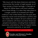 """We mourn with the Asian American and Asian communities the murder of eight people, six of them women of Asian heritage, in Georgia on March 16. While there is still much unknown about these killings, it is clear they take place in a larger context of increased anti-Asian violence in the United States over the past year, fueled by racism and xenophobia in politics and the media. We condemn all such violence and are in solidarity with Asian and Asian American people everywhere, including those rendered especially vulnerable by virtue of migrant status, economic precarity, or sex work."""