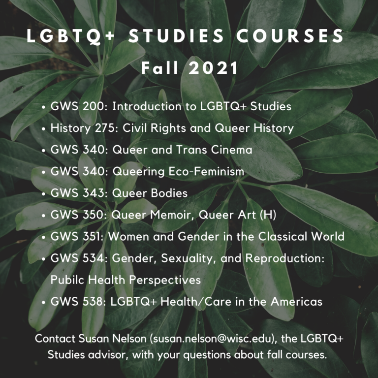 Fall 2021 Courses: GWS 200: Introduction to LGBTQ+ Studies, History 275: Civil Rights and Queer History, GWS 340: Queer and Trans Cinema, GWS 340: Queering Eco-Feminism, GWS 343: Queer Bodies, GWS 350: Queer Memoir, Queer Art, GWS 351: Women and Gender in the Classical World, GWS 534: Gender, Sexuality, and Reproduction